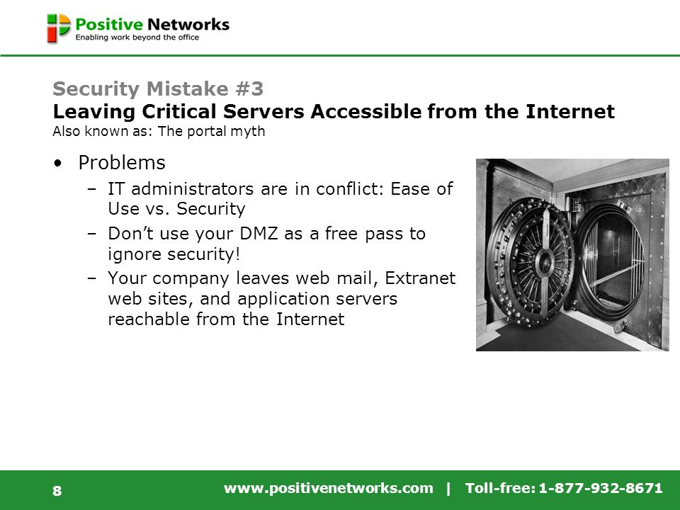 www.positivenetworks.com | Toll-free: 1-877-932-8671 8 Security Mistake #3 Leaving Critical Servers Accessible from the Internet Also known as: The portal myth Problems –IT administrators are in conflict: Ease of Use vs.