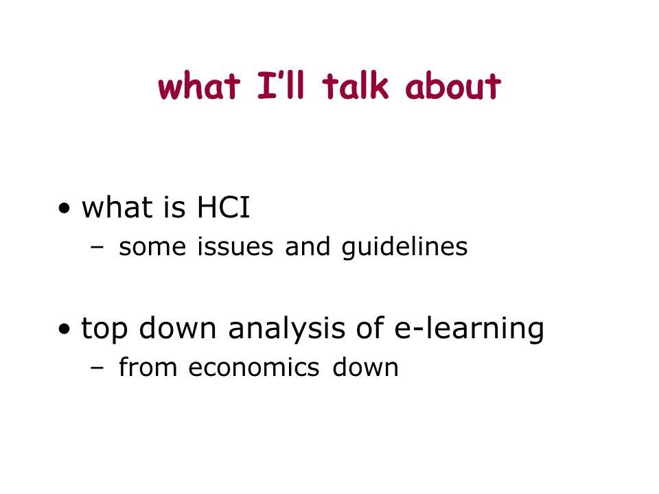 what Ill talk about what is HCI – some issues and guidelines top down analysis of e-learning – from economics down