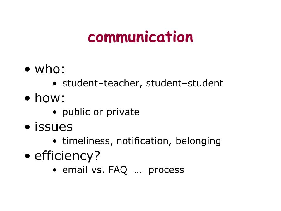 communication who: student–teacher, student–student how: public or private issues timeliness, notification, belonging efficiency.