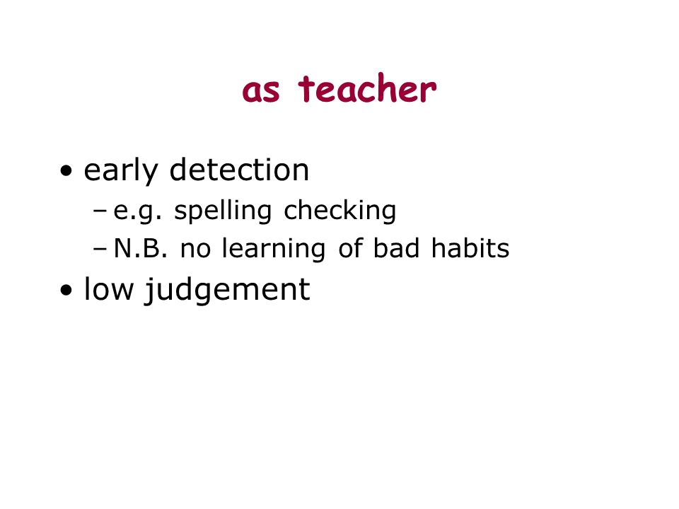 as teacher early detection –e.g. spelling checking –N.B. no learning of bad habits low judgement