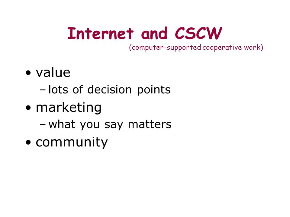 Internet and CSCW (computer-supported cooperative work) value –lots of decision points marketing –what you say matters community