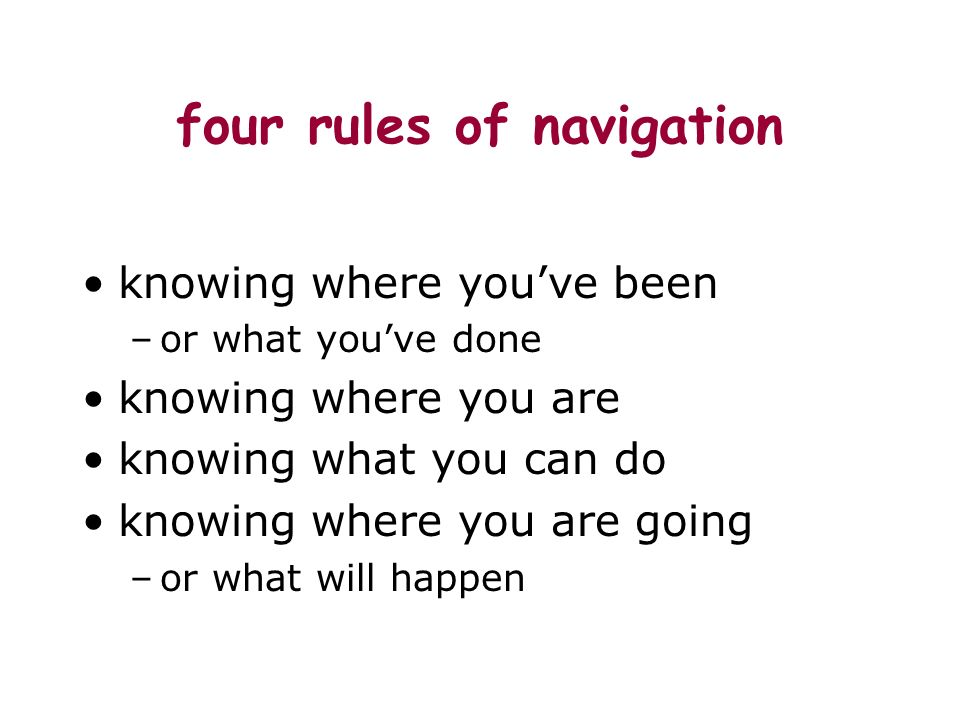 four rules of navigation knowing where youve been –or what youve done knowing where you are knowing what you can do knowing where you are going –or what will happen