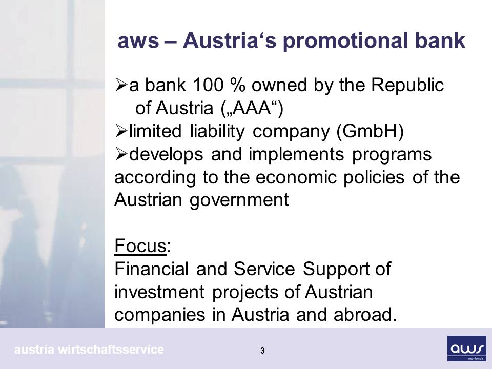 austria wirtschaftsservice 3 aws – Austrias promotional bank a bank 100 % owned by the Republic of Austria (AAA) limited liability company (GmbH) develops and implements programs according to the economic policies of the Austrian government Focus: Financial and Service Support of investment projects of Austrian companies in Austria and abroad.