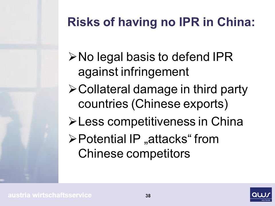 austria wirtschaftsservice 38 Risks of having no IPR in China: No legal basis to defend IPR against infringement Collateral damage in third party countries (Chinese exports) Less competitiveness in China Potential IP attacks from Chinese competitors
