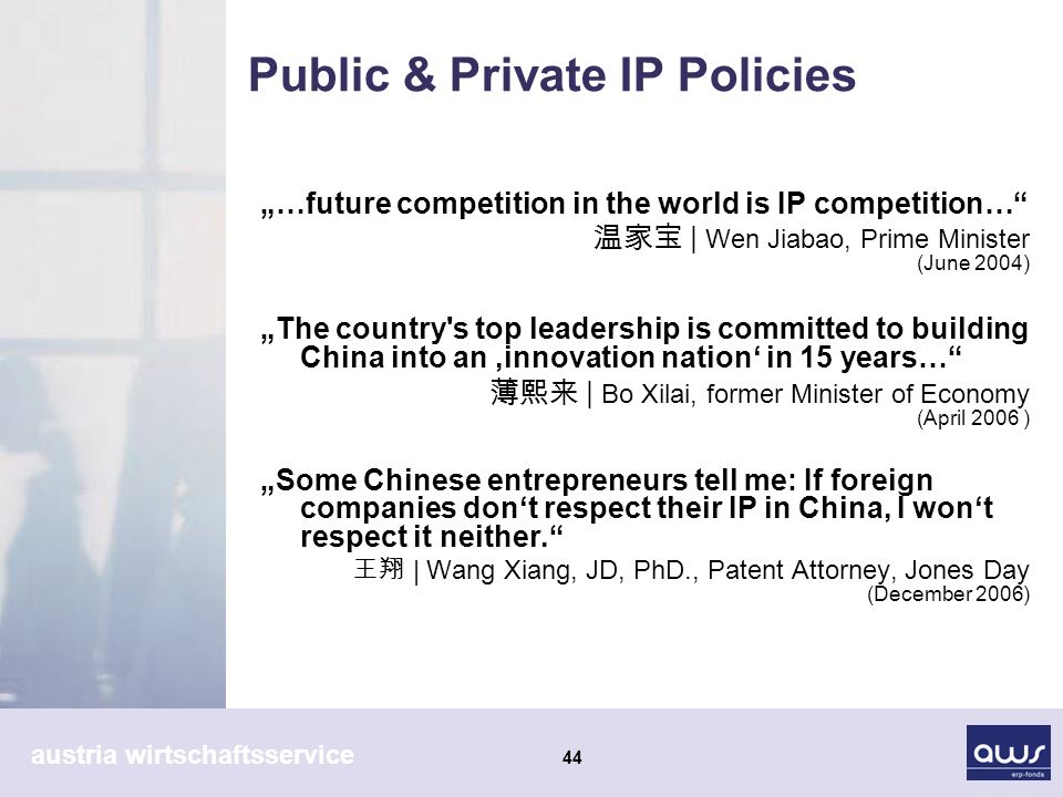 austria wirtschaftsservice 44 Public & Private IP Policies …future competition in the world is IP competition… | Wen Jiabao, Prime Minister (June 2004) The country s top leadership is committed to building China into an innovation nation in 15 years… | Bo Xilai, former Minister of Economy (April 2006 ) Some Chinese entrepreneurs tell me: If foreign companies dont respect their IP in China, I wont respect it neither.