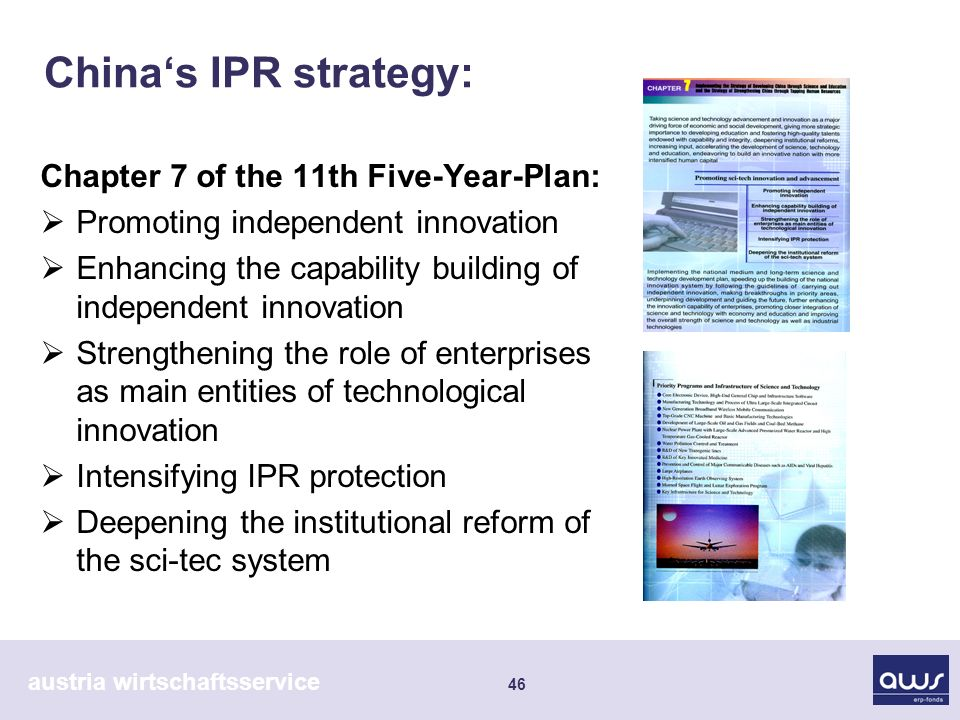 austria wirtschaftsservice 46 Chinas IPR strategy: Chapter 7 of the 11th Five-Year-Plan: Promoting independent innovation Enhancing the capability building of independent innovation Strengthening the role of enterprises as main entities of technological innovation Intensifying IPR protection Deepening the institutional reform of the sci-tec system