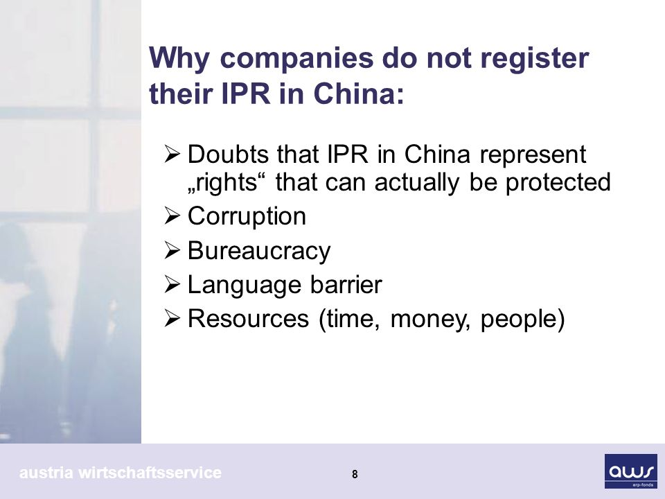 austria wirtschaftsservice 8 Why companies do not register their IPR in China: Doubts that IPR in China represent rights that can actually be protected Corruption Bureaucracy Language barrier Resources (time, money, people)