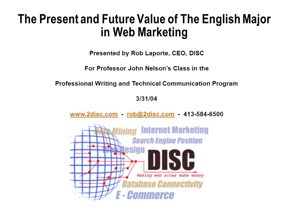 The Present and Future Value of The English Major in Web Marketing Presented by Rob Laporte, CEO, DISC For Professor John Nelsons Class in the Professional Writing and Technical Communication Program 3/31/