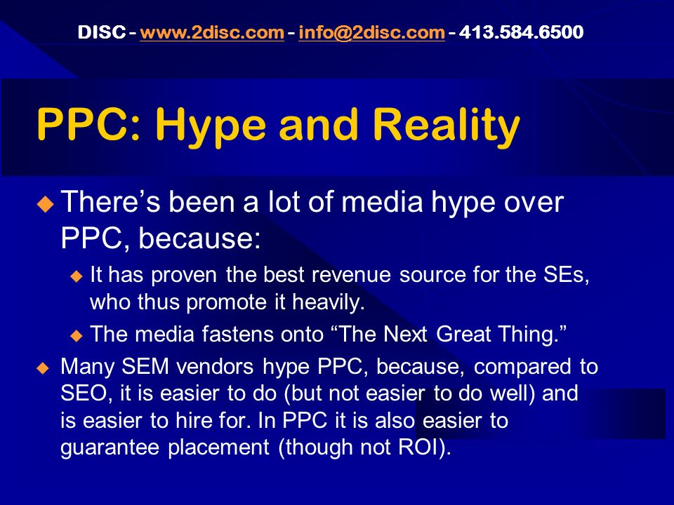 DISC PPC: Hype and Reality Theres been a lot of media hype over PPC, because: u It has proven the best revenue source for the SEs, who thus promote it heavily.