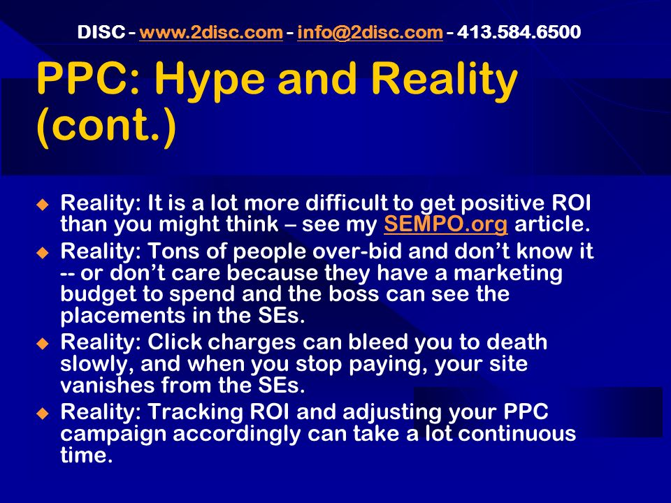 DISC PPC: Hype and Reality (cont.) Reality: It is a lot more difficult to get positive ROI than you might think – see my SEMPO.org article.SEMPO.org Reality: Tons of people over-bid and dont know it -- or dont care because they have a marketing budget to spend and the boss can see the placements in the SEs.