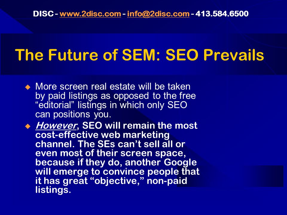 DISC The Future of SEM: SEO Prevails More screen real estate will be taken by paid listings as opposed to the free editorial listings in which only SEO can positions you.
