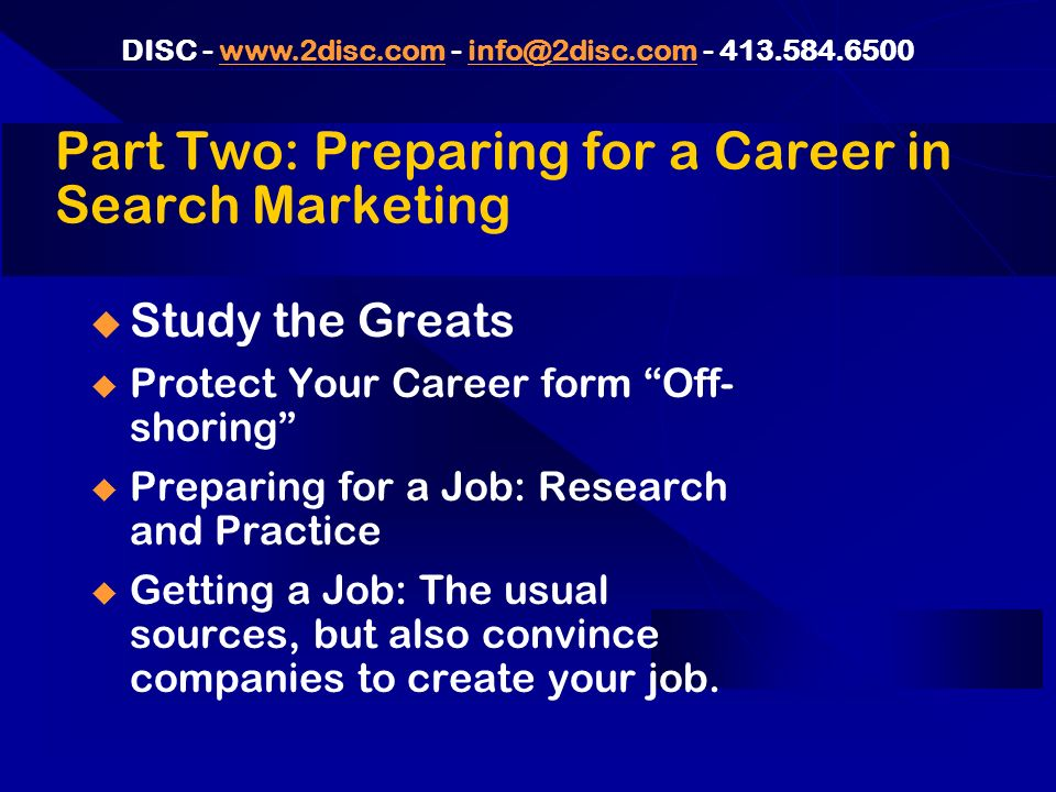 DISC Part Two: Preparing for a Career in Search Marketing Study the Greats Protect Your Career form Off- shoring Preparing for a Job: Research and Practice Getting a Job: The usual sources, but also convince companies to create your job.