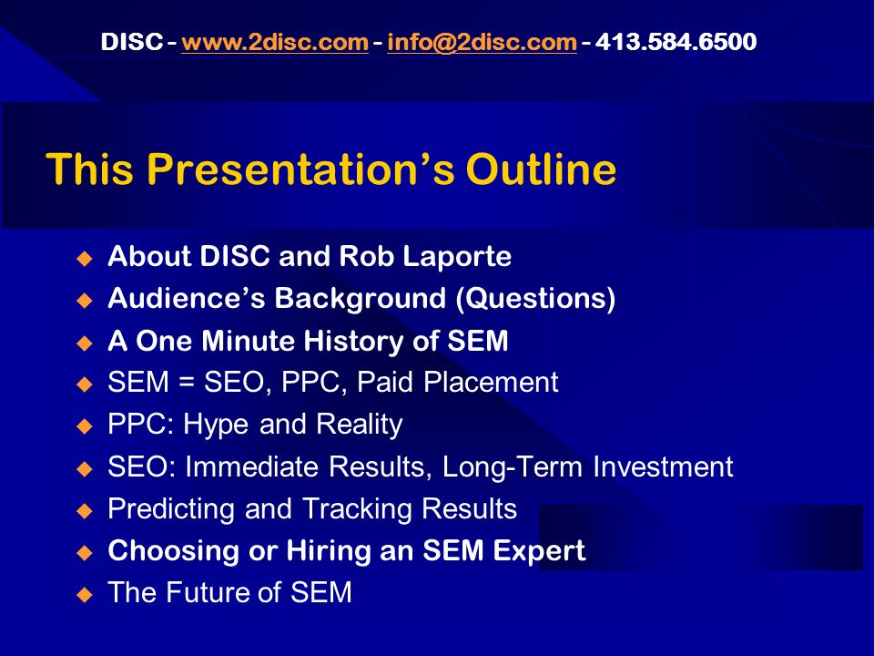 DISC This Presentations Outline About DISC and Rob Laporte Audiences Background (Questions) A One Minute History of SEM SEM = SEO, PPC, Paid Placement PPC: Hype and Reality SEO: Immediate Results, Long-Term Investment Predicting and Tracking Results Choosing or Hiring an SEM Expert The Future of SEM