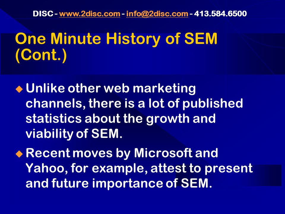 DISC One Minute History of SEM (Cont.) Unlike other web marketing channels, there is a lot of published statistics about the growth and viability of SEM.