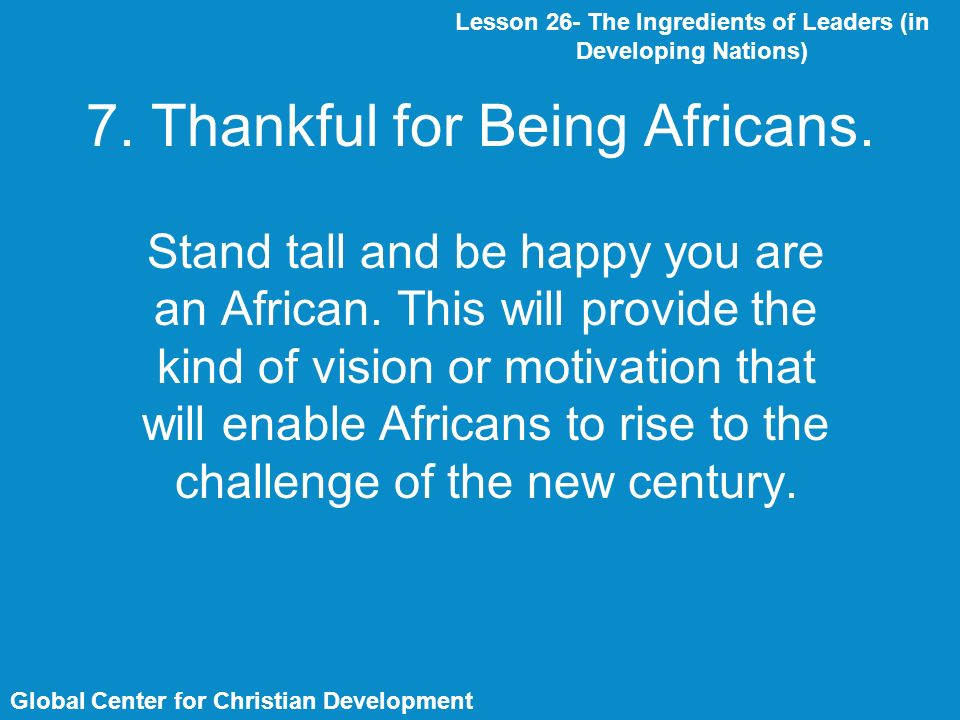 7. Thankful for Being Africans. Stand tall and be happy you are an African.