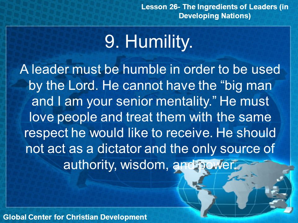 Global Center for Christian Development Lesson 26- The Ingredients of Leaders (in Developing Nations) A leader must be humble in order to be used by the Lord.