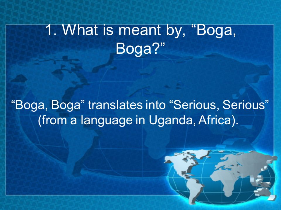 1. What is meant by, Boga, Boga.