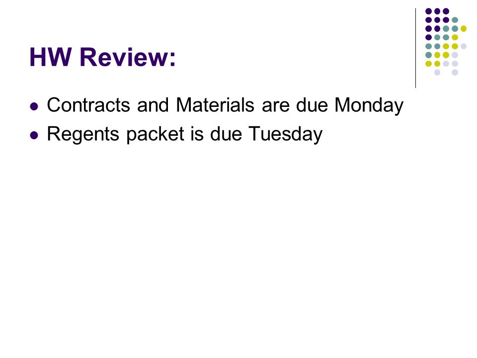 HW Review: Contracts and Materials are due Monday Regents packet is due Tuesday