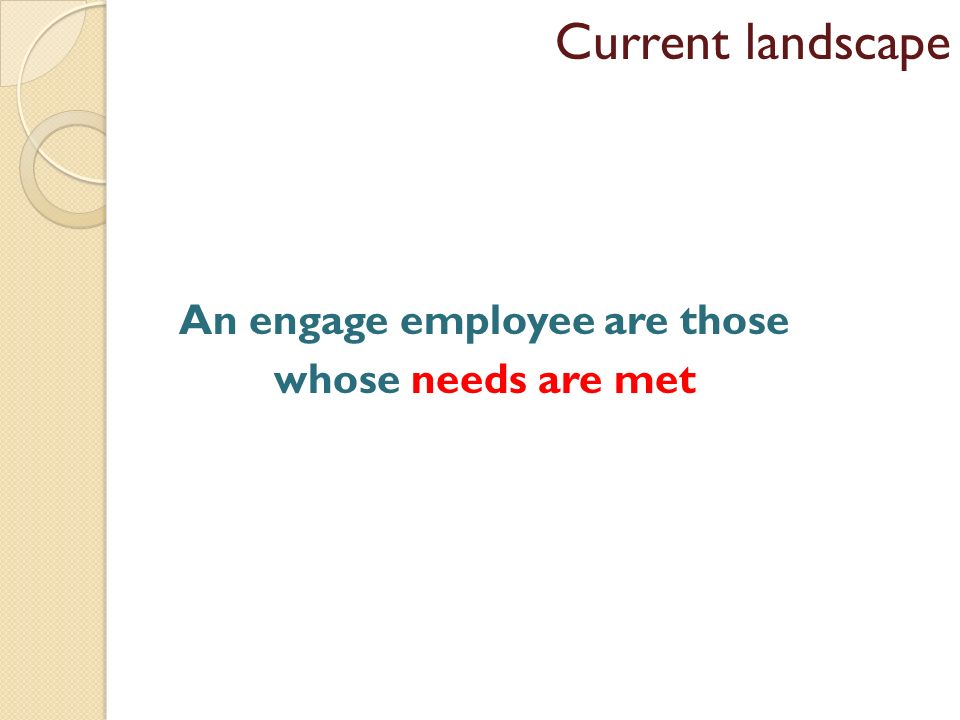 An engage employee are those whose needs are met Current landscape