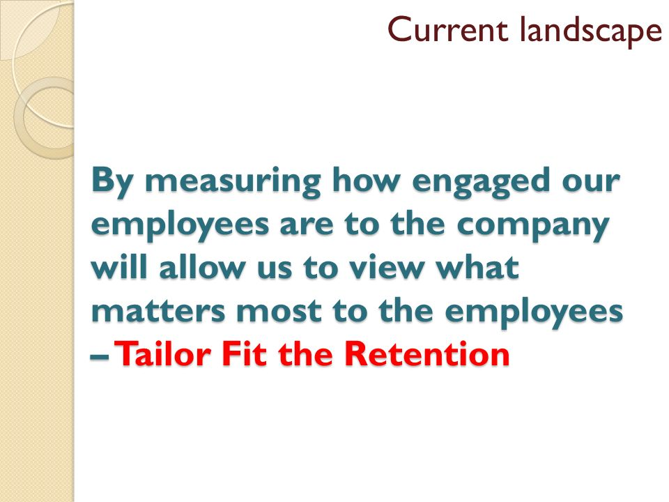 By measuring how engaged our employees are to the company will allow us to view what matters most to the employees – Tailor Fit the Retention Current landscape