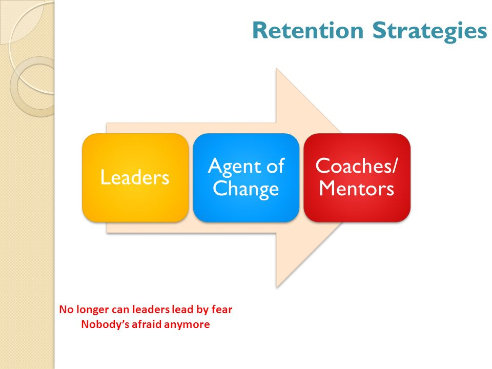 Retention Strategies Leaders Agent of Change Coaches/ Mentors No longer can leaders lead by fear Nobodys afraid anymore