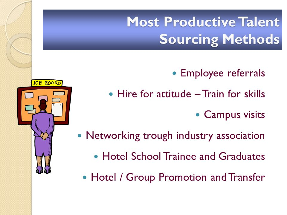 Most Productive Talent Sourcing Methods Employee referrals Hire for attitude – Train for skills Campus visits Networking trough industry association Hotel School Trainee and Graduates Hotel / Group Promotion and Transfer
