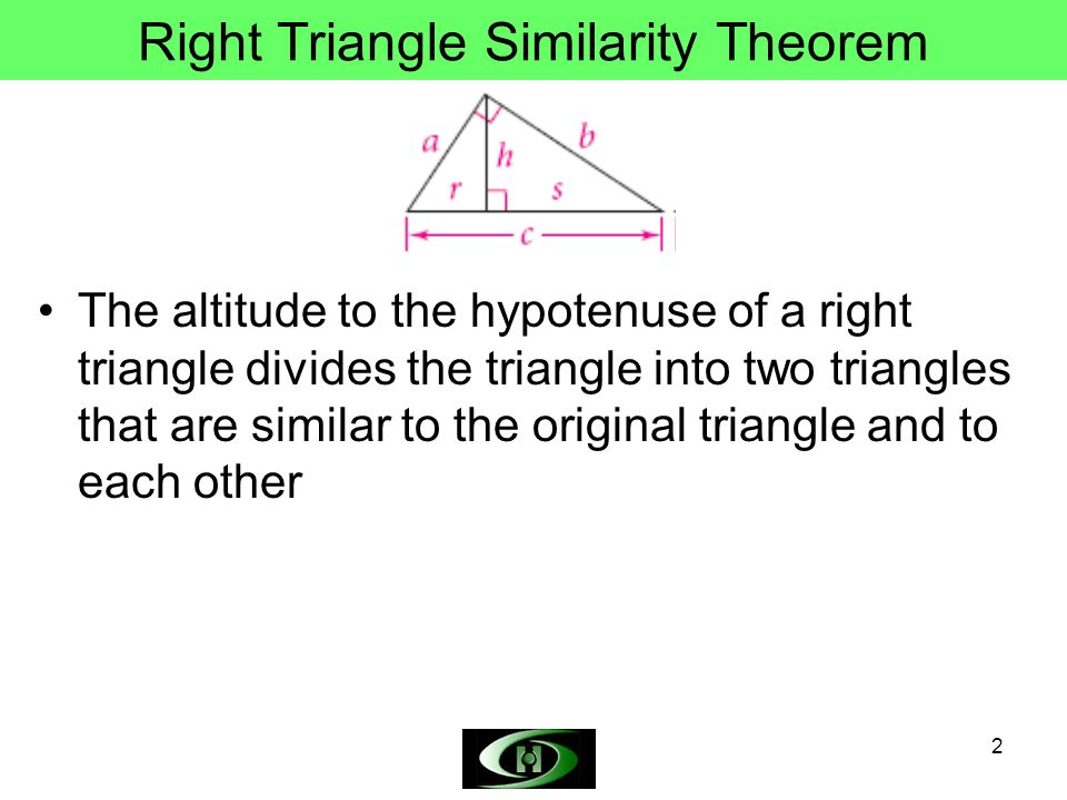 2 Right Triangle Similarity Theorem The altitude to the hypotenuse of a right triangle divides the triangle into two triangles that are similar to the original triangle and to each other