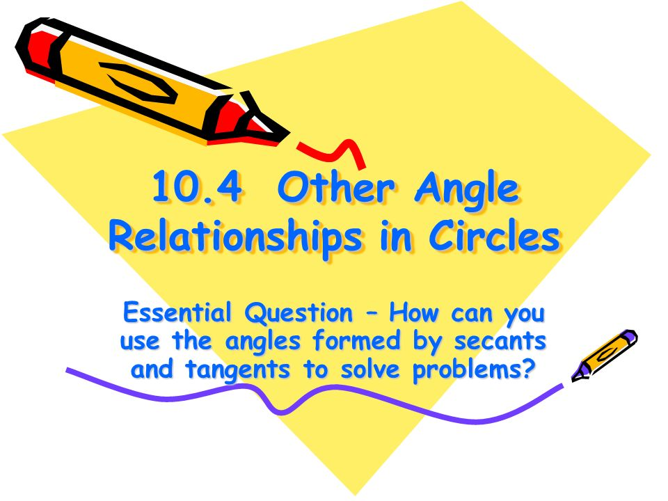 10.4 Other Angle Relationships in Circles Essential Question – How can you use the angles formed by secants and tangents to solve problems