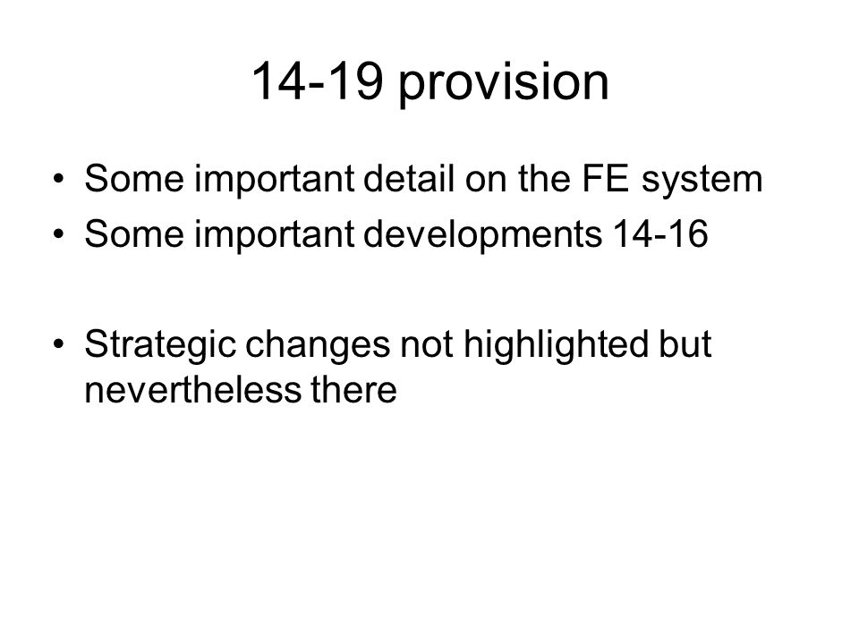 14-19 provision Some important detail on the FE system Some important developments Strategic changes not highlighted but nevertheless there