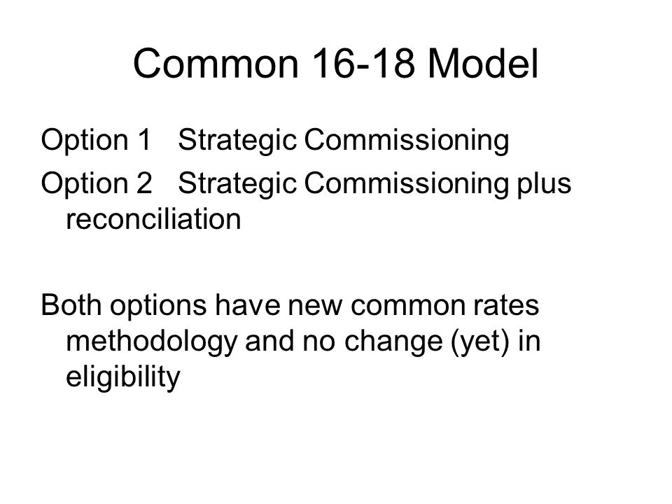 Common Model Option 1 Strategic Commissioning Option 2 Strategic Commissioning plus reconciliation Both options have new common rates methodology and no change (yet) in eligibility