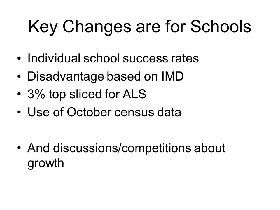 Key Changes are for Schools Individual school success rates Disadvantage based on IMD 3% top sliced for ALS Use of October census data And discussions/competitions about growth