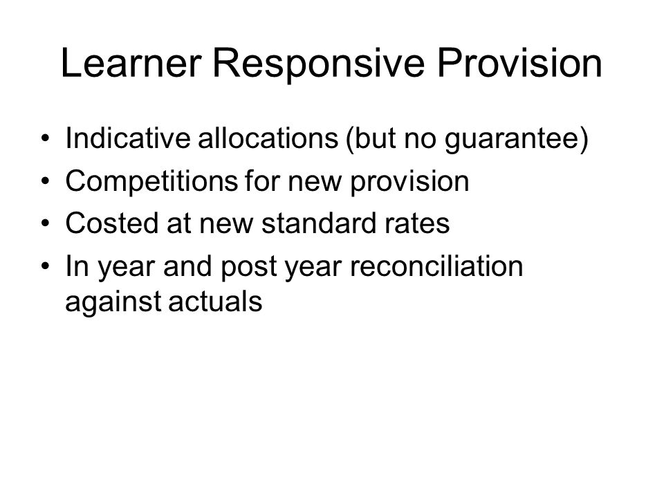 Learner Responsive Provision Indicative allocations (but no guarantee) Competitions for new provision Costed at new standard rates In year and post year reconciliation against actuals