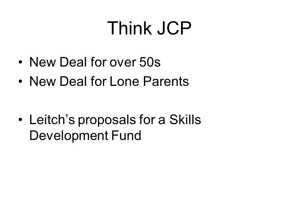 Think JCP New Deal for over 50s New Deal for Lone Parents Leitchs proposals for a Skills Development Fund