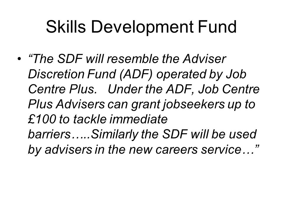 Skills Development Fund The SDF will resemble the Adviser Discretion Fund (ADF) operated by Job Centre Plus.