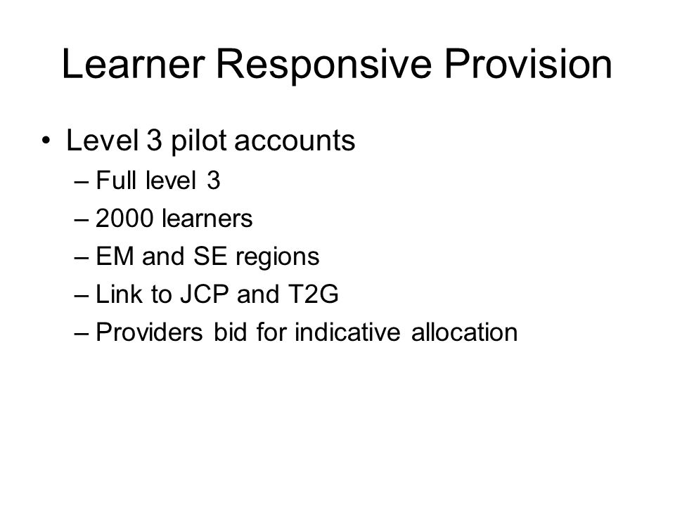 Learner Responsive Provision Level 3 pilot accounts –Full level 3 –2000 learners –EM and SE regions –Link to JCP and T2G –Providers bid for indicative allocation