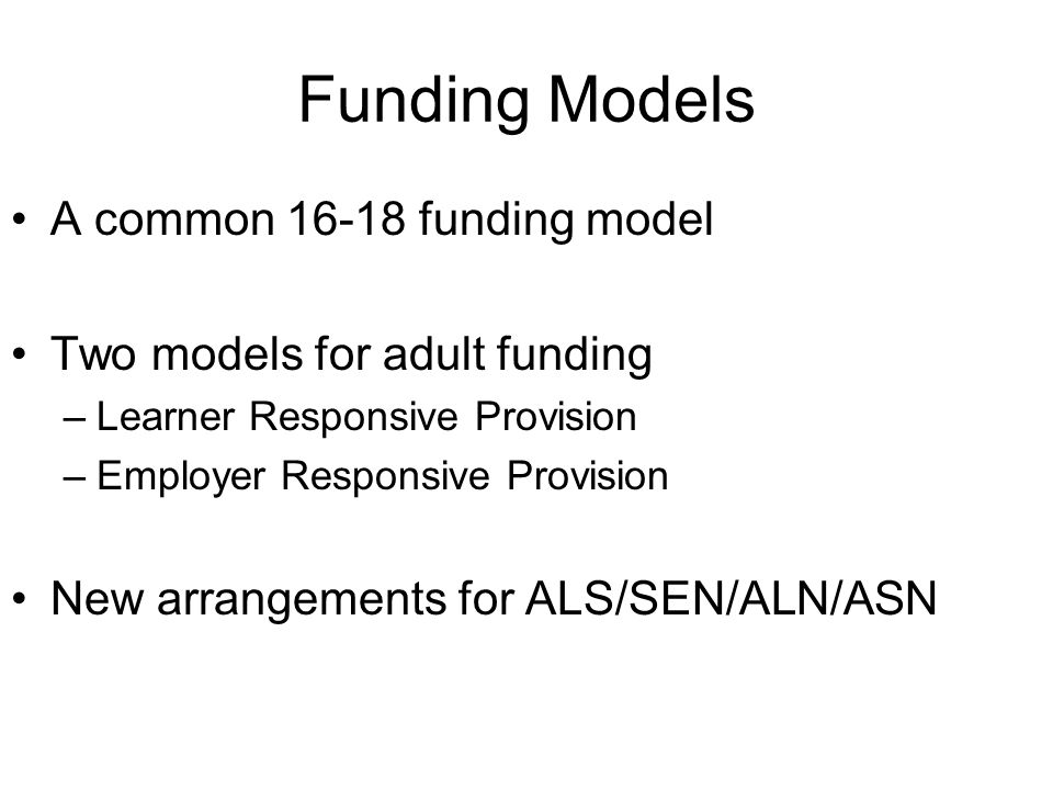 Funding Models A common funding model Two models for adult funding –Learner Responsive Provision –Employer Responsive Provision New arrangements for ALS/SEN/ALN/ASN
