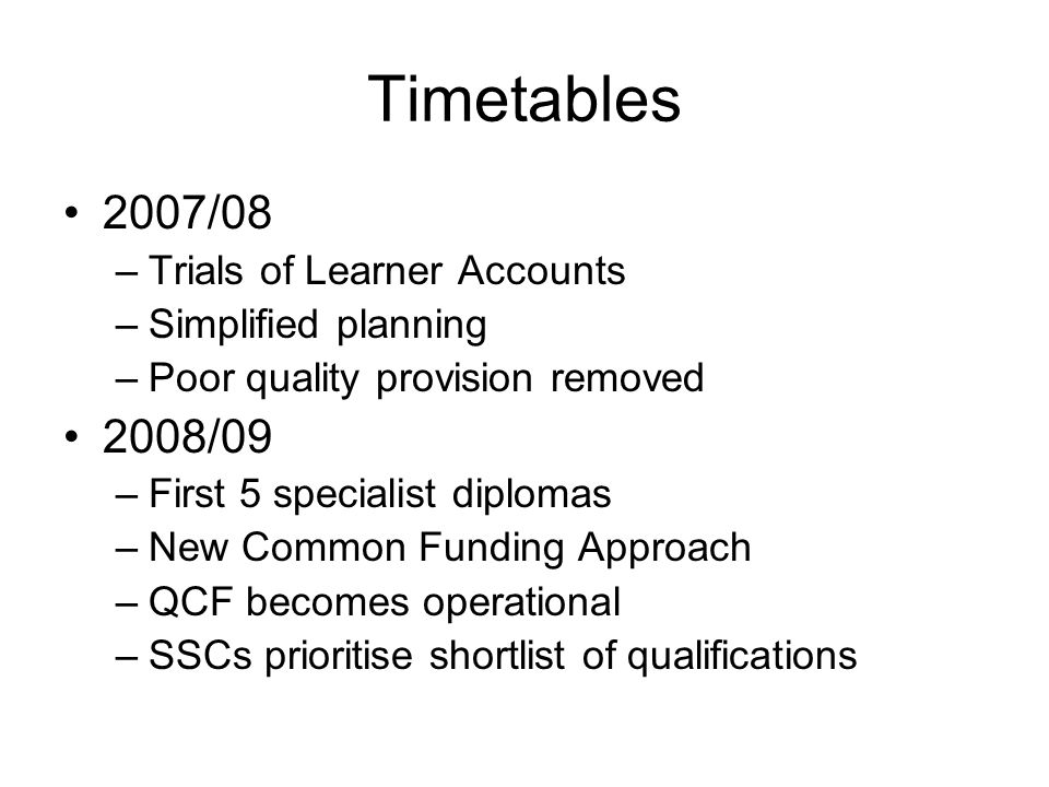 Timetables 2007/08 –Trials of Learner Accounts –Simplified planning –Poor quality provision removed 2008/09 –First 5 specialist diplomas –New Common Funding Approach –QCF becomes operational –SSCs prioritise shortlist of qualifications