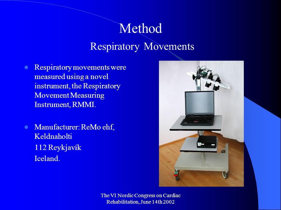The VI Nordic Congress on Cardiac Rehabilitation, June 14th 2002 Method Respiratory Movements Respiratory movements were measured using a novel instrument, the Respiratory Movement Measuring Instrument, RMMI.