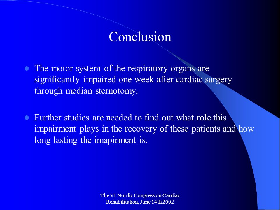 The VI Nordic Congress on Cardiac Rehabilitation, June 14th 2002 Conclusion The motor system of the respiratory organs are significantly impaired one week after cardiac surgery through median sternotomy.