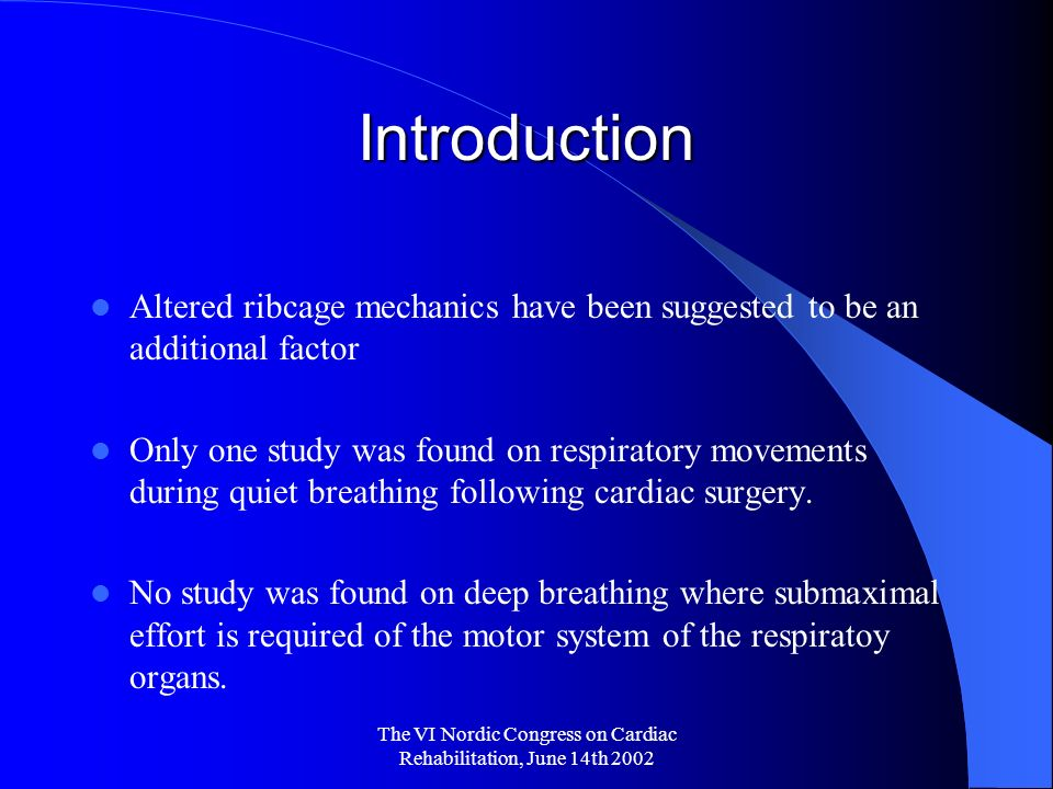 The VI Nordic Congress on Cardiac Rehabilitation, June 14th 2002 Introduction Altered ribcage mechanics have been suggested to be an additional factor Only one study was found on respiratory movements during quiet breathing following cardiac surgery.