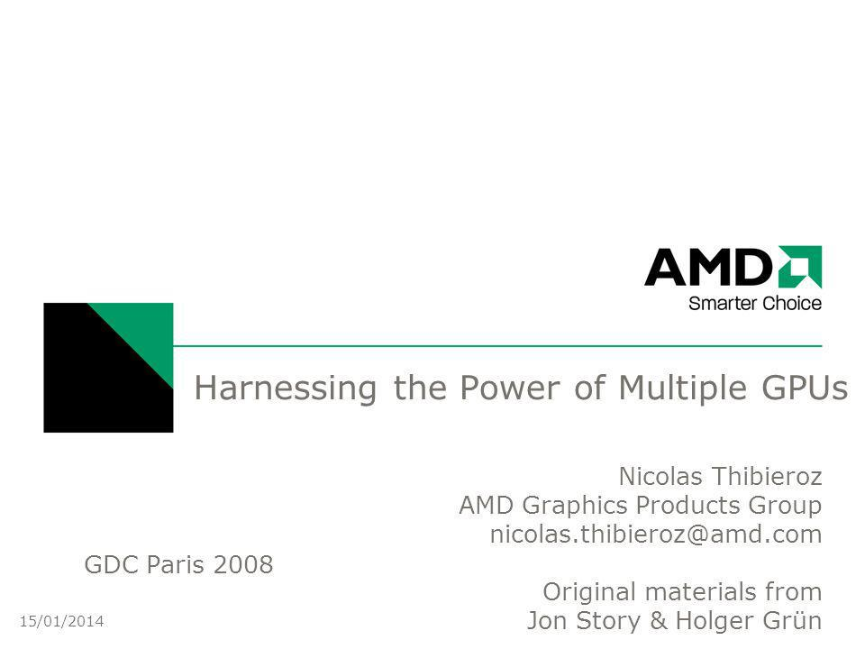Harnessing the Power of Multiple GPUs Nicolas Thibieroz AMD Graphics Products Group Original materials from Jon Story & Holger Grün 25 15/01/2014 GDC Paris 2008