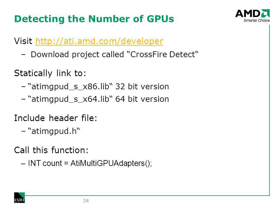 Detecting the Number of GPUs Visit   – Download project called CrossFire Detect Statically link to: –atimgpud_s_x86.lib 32 bit version –atimgpud_s_x64.lib 64 bit version Include header file: –atimgpud.h Call this function: –INT count = AtiMultiGPUAdapters(); 34 15/01/2014