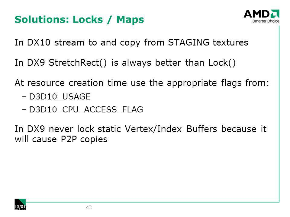Solutions: Locks / Maps In DX10 stream to and copy from STAGING textures In DX9 StretchRect() is always better than Lock() At resource creation time use the appropriate flags from: –D3D10_USAGE –D3D10_CPU_ACCESS_FLAG In DX9 never lock static Vertex/Index Buffers because it will cause P2P copies 43 15/01/2014