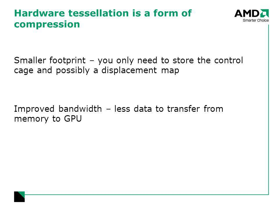 Hardware tessellation is a form of compression Smaller footprint – you only need to store the control cage and possibly a displacement map Improved bandwidth – less data to transfer from memory to GPU
