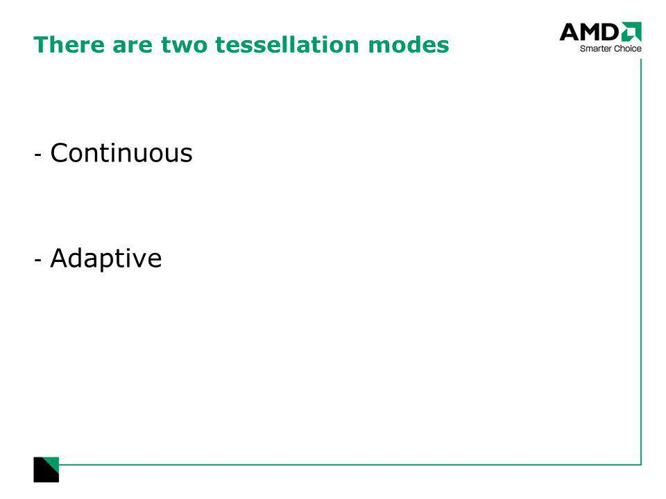 There are two tessellation modes - Continuous - Adaptive