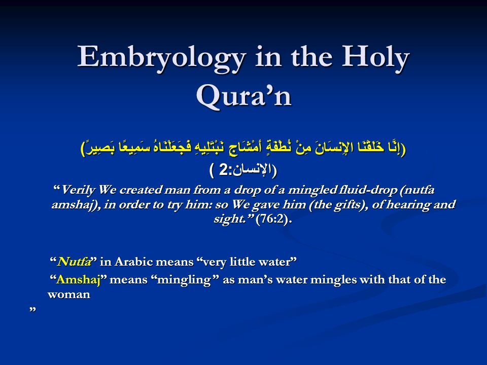 Embryology in the Holy Quran إِنَّا خَلَقْنَا الإِنسَانَ مِنْ نُطْفَةٍ أَمْشَاجٍ نَبْتَلِيهِ فَجَعَلْنَاهُ سَمِيعًا بَصِيرً )) ) الإنسان :2) Verily We created man from a drop of a mingled fluid-drop (nutfa amshaj), in order to try him: so We gave him (the gifts), of hearing and sight.