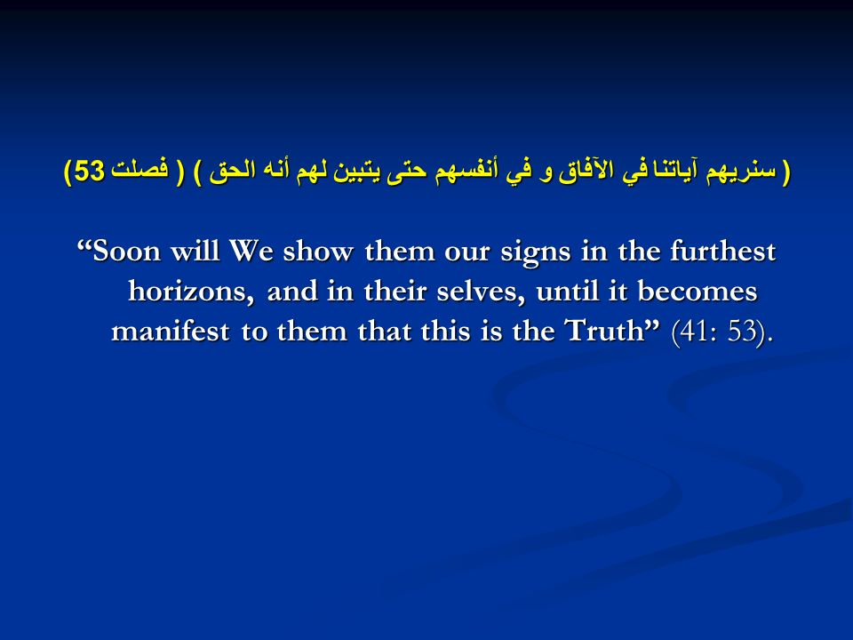 ( سنريهم آياتنا في الآفاق و في أنفسهم حتى يتبين لهم أنه الحق ) ( فصلت 53) Soon will We show them our signs in the furthest horizons, and in their selves, until it becomes manifest to them that this is the Truth (41: 53).