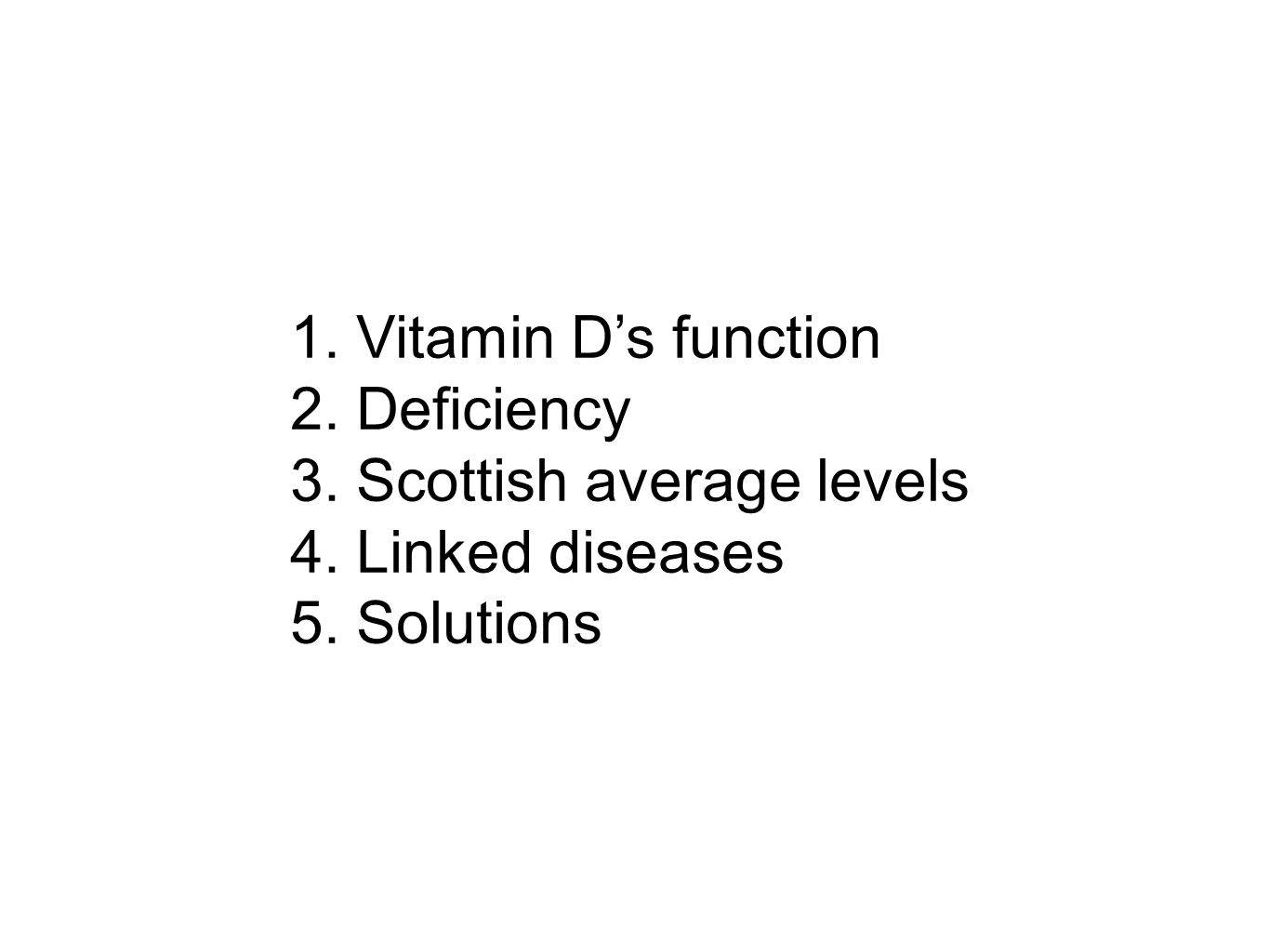1. Vitamin Ds function 2. Deficiency 3. Scottish average levels 4. Linked diseases 5. Solutions
