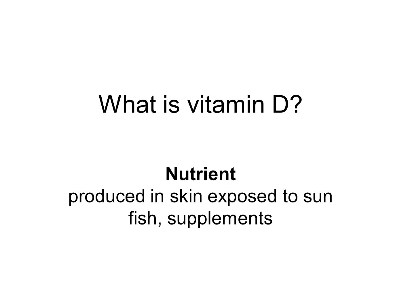 What is vitamin D Nutrient produced in skin exposed to sun fish, supplements