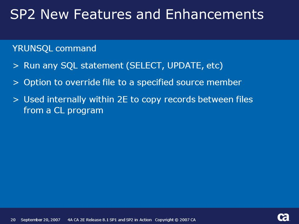 20September 20, A CA 2E Release 8.1 SP1 and SP2 in Action Copyright © 2007 CA SP2 New Features and Enhancements YRUNSQL command >Run any SQL statement (SELECT, UPDATE, etc) >Option to override file to a specified source member >Used internally within 2E to copy records between files from a CL program